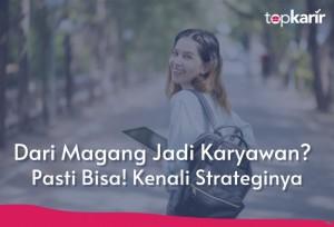 Dari Magang Jadi Karyawan? Pasti Bisa! Kenali Strateginya   TopKarir.com