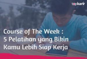 Course of The Week : 5 Pelatihan yang Bikin Kamu Lebih Siap Kerja | TopKarir.com