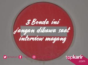 3 Benda Ini Jangan Dibawa Saat Interview Magang   TopKarir.com