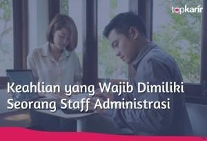 Keahlian yang Wajib Dimiliki Seorang Staff Administrasi   TopKarir.com