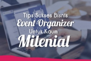 Tips Sukses Bisnis Event Organizer Untuk Kaum Millenial | TopKarir.com