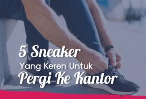 5 Sneaker Yang Keren Untuk Pergi Ke Kantor | TopKarir.com