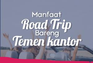Manfaat Road Trip Bareng Temen Kantor | TopKarir.com