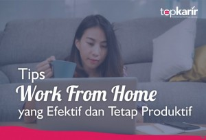 Tips Work From Home yang Efektif dan Tetap Produktif   TopKarir.com