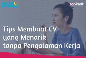 Tips Membuat CV yang Menarik Tanpa Pengalaman Kerja | TopKarir.com